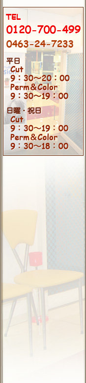 カットスタジオ パッション TEL 0463-24-7233 /平日Cut 9:30〜20:00 Perm&Color 9:30〜19:00 /日曜・祭日 Cut 9:30〜19:00 Perm&Color 9:30〜18:00